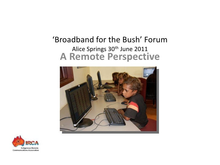 'Broadband for the Bush' Forum        Alice Springs 30th June 2011    A Remote Perspective        Presenter: Daniel Feathe...