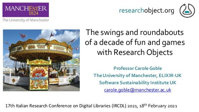 The swings and roundabouts of a decade of fun and games with Research Objects Professor Carole Goble The University of Man...