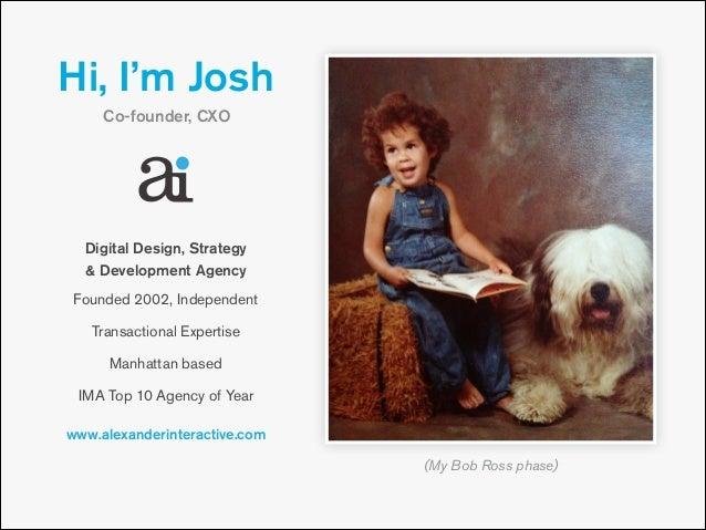 Hi, I'm Josh Co-founder, CXO  Digital Design, Strategy & Development Agency Founded 2002, Independent Transactional Exper...
