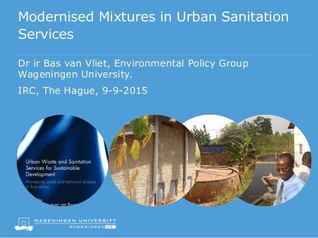 Modernised Mixtures in Urban Sanitation Services Dr ir Bas van Vliet, Environmental Policy Group Wageningen University. IR...