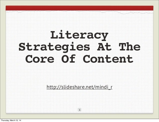 Literacy Strategies At The Core Of Content 1 http://slideshare.net/mindi_r Thursday, March 13, 14