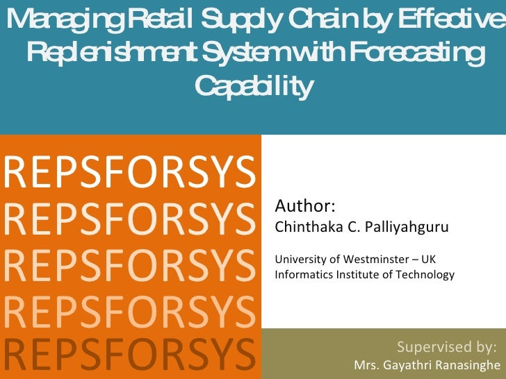 Managing Retail Supply Chain by Effective Replenishment System with Forecasting Capability Supervised by:  Mrs. Gayathri R...
