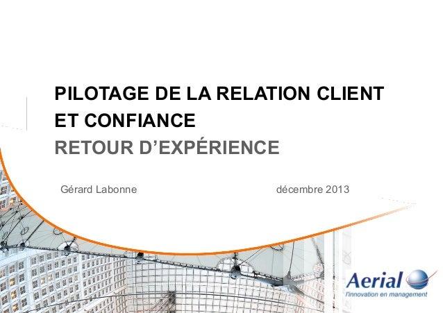 PILOTAGE DE LA RELATION CLIENT ET CONFIANCE RETOUR D'EXPÉRIENCE Gérard Labonne  décembre 2013