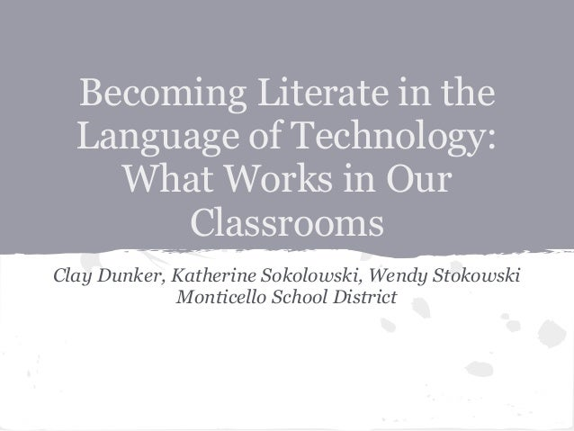 Becoming Literate in the  Language of Technology:    What Works in Our       ClassroomsClay Dunker, Katherine Sokolowski, ...