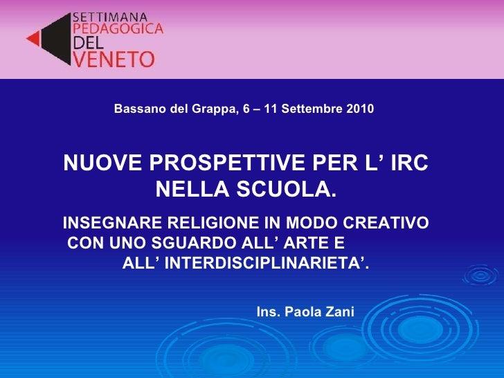 Bassano del Grappa, 6 – 11 Settembre 2010 NUOVE PROSPETTIVE PER L' IRC NELLA SCUOLA. INSEGNARE RELIGIONE IN MODO CREATIVO ...