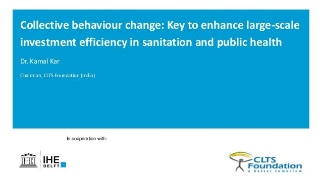 In cooperation with: Dr. Kamal Kar Collective behaviour change: Key to enhance large-scale investment efficiency in sanita...