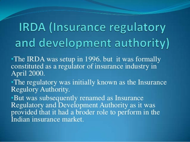 •The IRDA was setup in 1996. but it was formally constituted as a regulator of insurance industry in April 2000. •The regu...