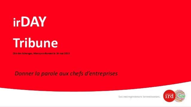 irDAYTribuneCité des Echanges, Marcq-en-Barœul le 16 mai 2013Donner la parole aux chefs d'entreprises
