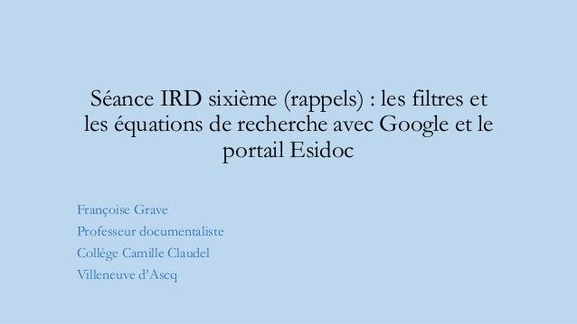 Séance IRD sixième (rappels) : les filtres et les équations de recherche avec Google et le portail Esidoc Françoise Grave ...