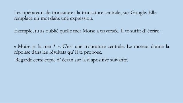 Les opérateurs de troncature : la troncature centrale, sur Google. Elle remplace un mot dans une expression. Exemple, tu a...