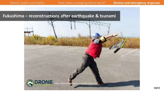 36/43 Drone, myths and reality How does a mapping drone work? Drones and emergency response Fukushima – reconstructions af...