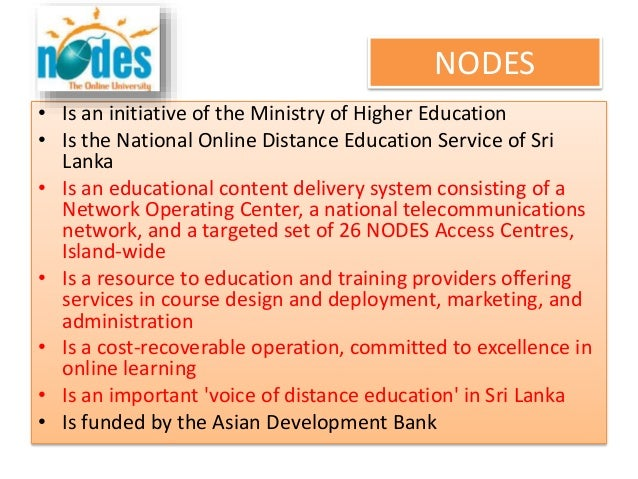 NODES • Is an initiative of the Ministry of Higher Education • Is the National Online Distance Education Service of Sri La...