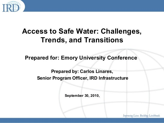 Access to Safe Water: Challenges, Trends, and Transitions Prepared for: Emory University Conference Prepared by: Carlos Li...
