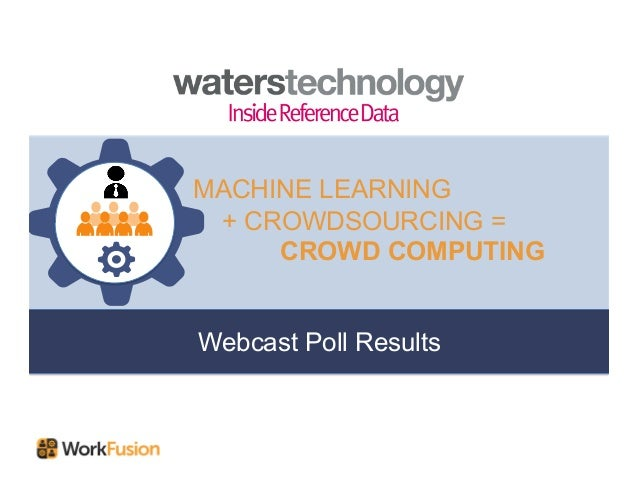 Webcast Poll Results MACHINE LEARNING + CROWDSOURCING = CROWD COMPUTING