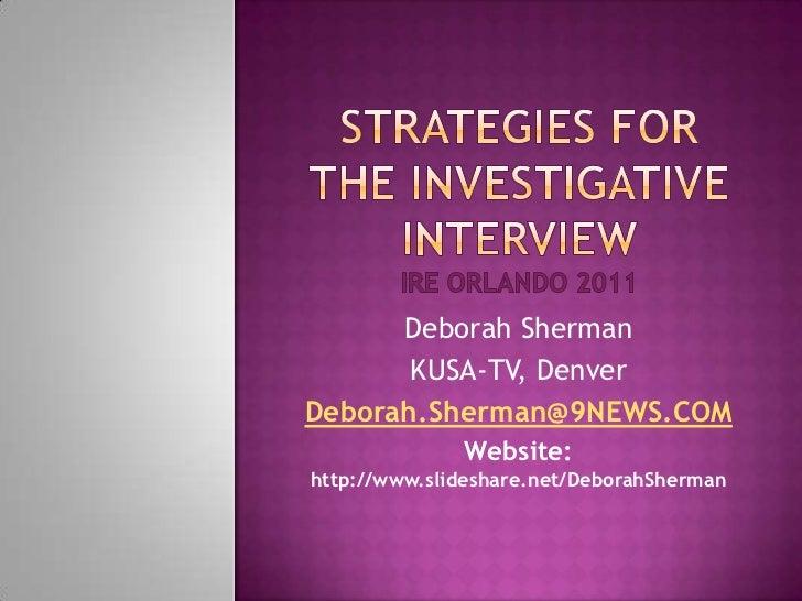 Strategies for the investigative interviewire Orlando 2011<br />Deborah Sherman<br />KUSA-TV, Denver<br />Deborah.Sherman@...