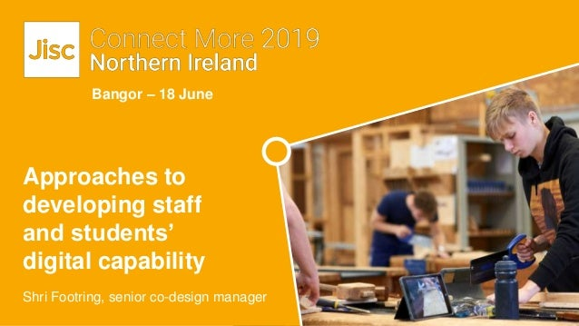 Bangor – 18 June Shri Footring, senior co-design manager Approaches to developing staff and students' digital capability