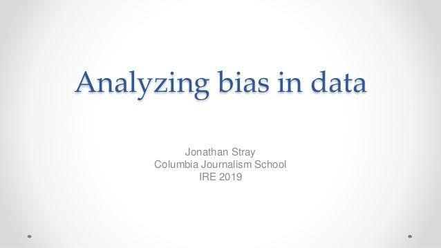 Analyzing bias in data Jonathan Stray Columbia Journalism School IRE 2019