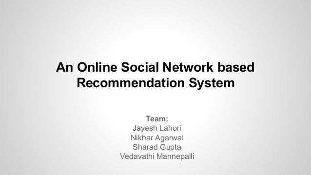 An Online Social Network based Recommendation System Team: Jayesh Lahori Nikhar Agarwal Sharad Gupta Vedavathi Mannepalli