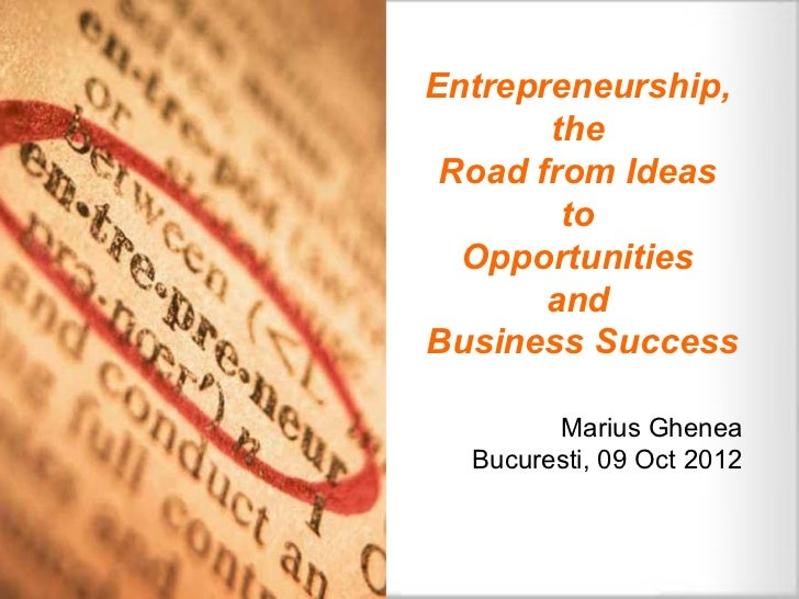 Entrepreneurship,       the Road from Ideas        to  Opportunities       andBusiness Success        Marius Ghenea  Bucur...