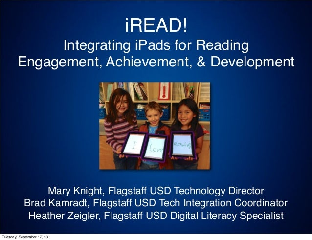 iREAD! Integrating iPads for Reading Engagement, Achievement, & Development Mary Knight, Flagstaff USD Technology Director...