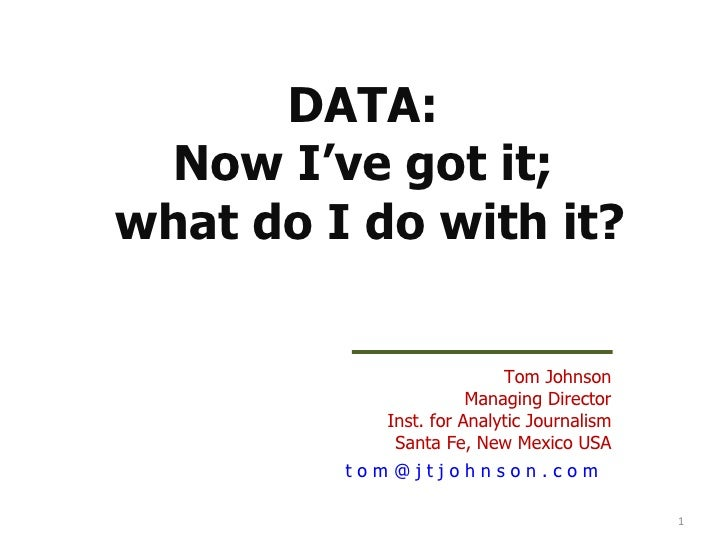 DATA:  Now I've got it;  what do I do with it? Tom Johnson Managing Director Inst. for Analytic Journalism Santa Fe, New M...