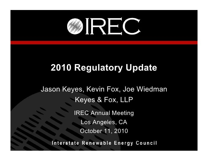 2010 Regulatory Update  Jason Keyes, Kevin Fox, Joe Wiedman          Keyes & Fox, LLP          IREC Annual Meeting        ...