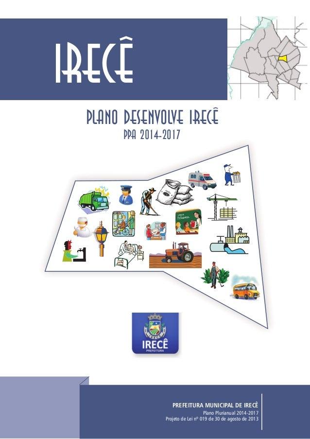 PLANO DESENVOLVE IRECÊ PPA 2014-2017 Plano Plurianual 2014-2017 Projeto de Lei nº 019 de 30 de agosto de 2013 PREFEITURA M...