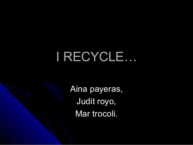 I RECYCLEI RECYCLE…… Aina payeras,Aina payeras, Judit royo,Judit royo, Mar trocoli.Mar trocoli.