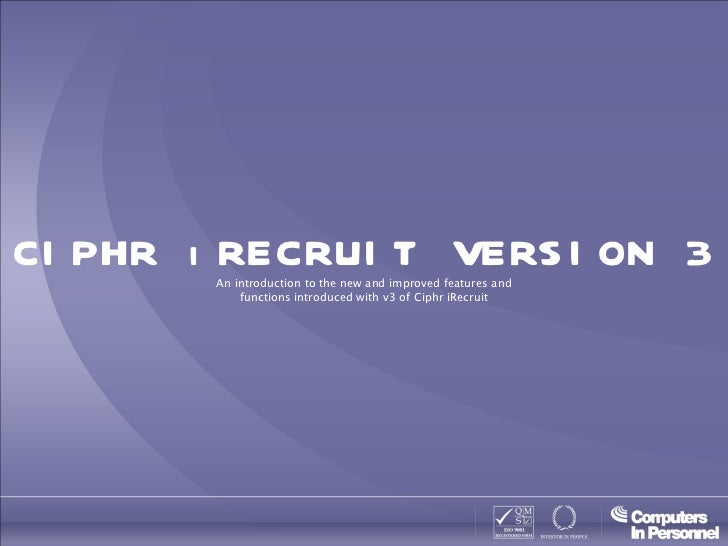 CIPHR iRECRUIT VERSION 3 An introduction to the new and improved features and functions introduced with v3 of Ciphr iRecruit