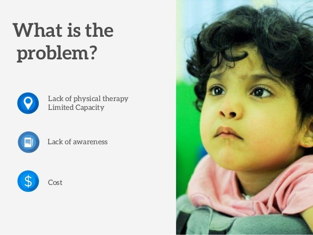 What is the problem? Cost Lack of awareness Lack of physical therapy Limited Capacity