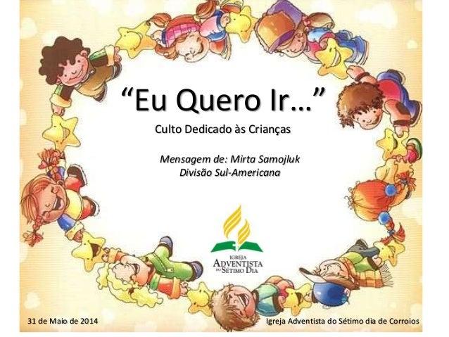 """""""Eu Quero Ir…"""" Culto Dedicado às Crianças Igreja Adventista do Sétimo dia de Corroios31 de Maio de 2014 Mensagem de: Mirta..."""