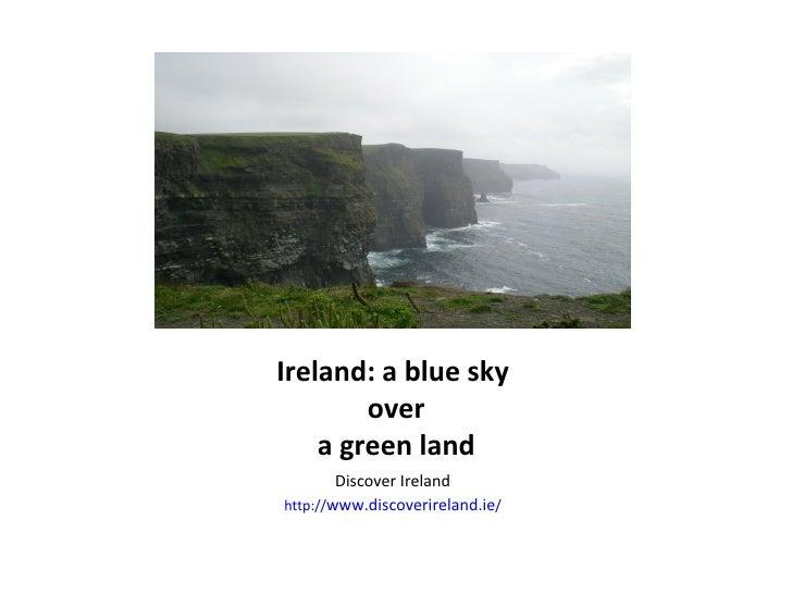 Ireland: a blue sky  over  a green land <ul><li>Discover Ireland </li></ul><ul><li>http:// www.discoverireland.ie / </li><...