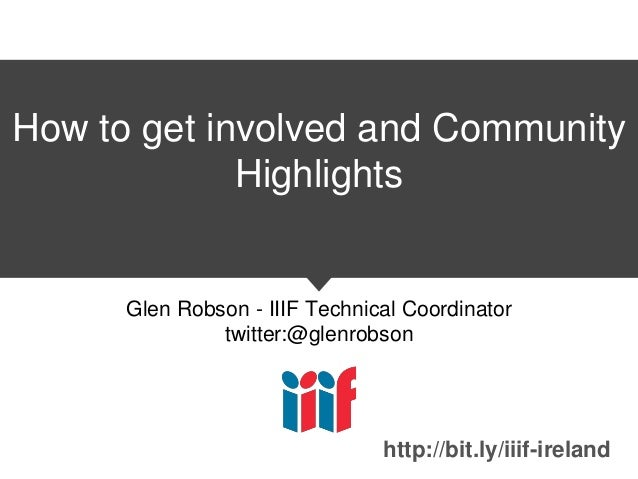 How to get involved and Community Highlights Glen Robson - IIIF Technical Coordinator twitter:@glenrobson http://bit.ly/ii...