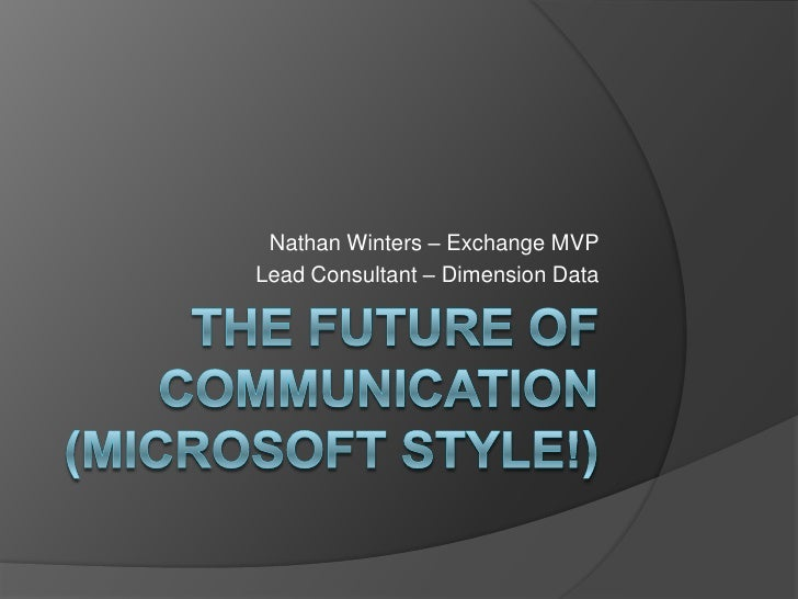 The Future of Communication (Microsoft Style!)<br />Nathan Winters – Exchange MVP<br />Lead Consultant – Dimension Data<br />