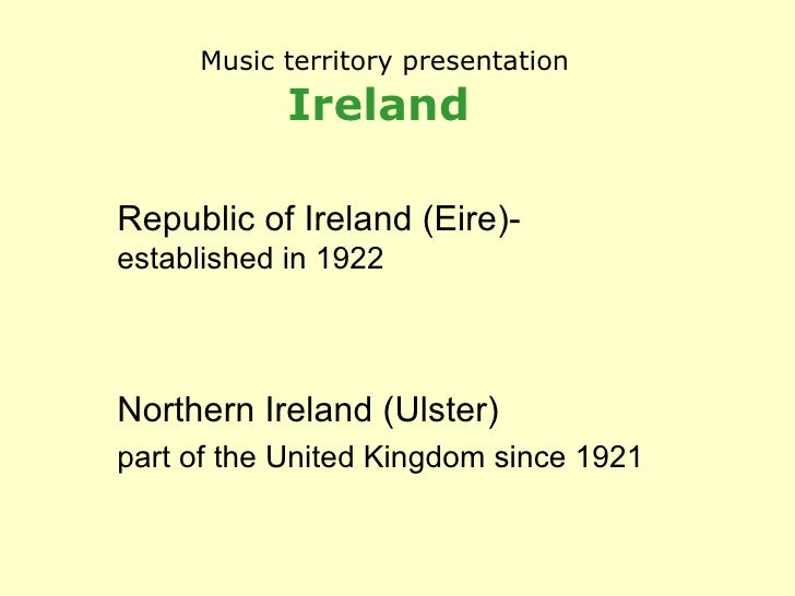 Music territory presentation Ireland   Republic of Ireland (Eire)-  established in 1922 Northern Ireland (Ulster) part of ...
