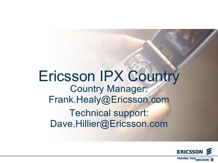 Ericsson IPX Country Country Manager: Frank.Healy@Ericsson.com Technical support: Dave.Hillier@Ericsson.com