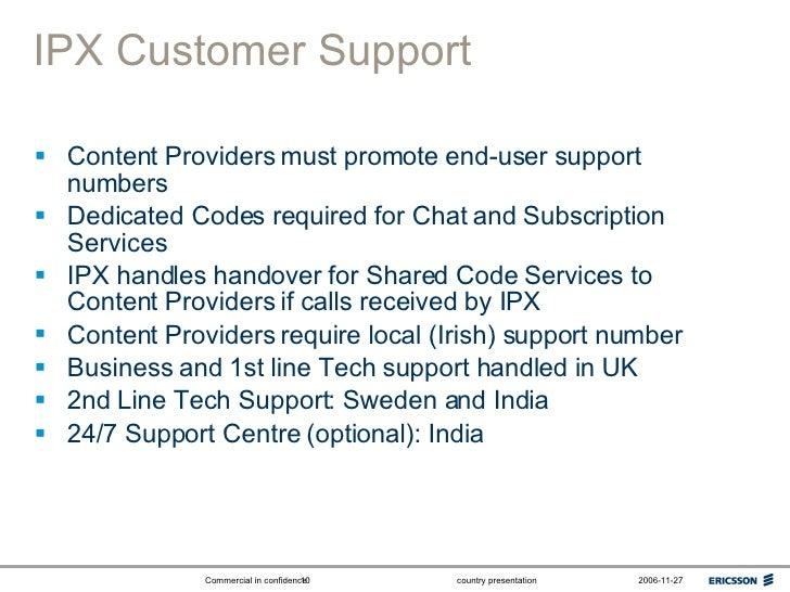 IPX Customer Support <ul><li>Content Providers must promote end-user support numbers </li></ul><ul><li>Dedicated Codes req...