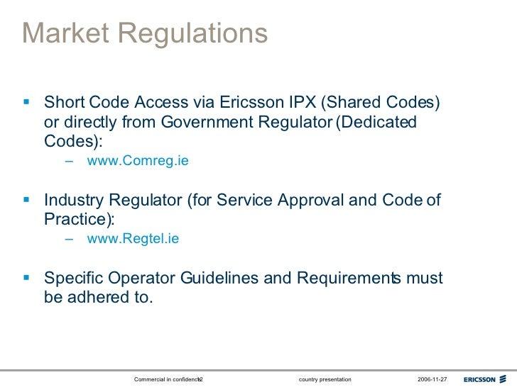 Market Regulations <ul><li>Short Code Access via Ericsson IPX (Shared Codes) or directly from Government Regulator (Dedica...