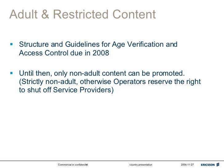 Adult & Restricted Content <ul><li>Structure and Guidelines for Age Verification and Access Control due in 2008 </li></ul>...