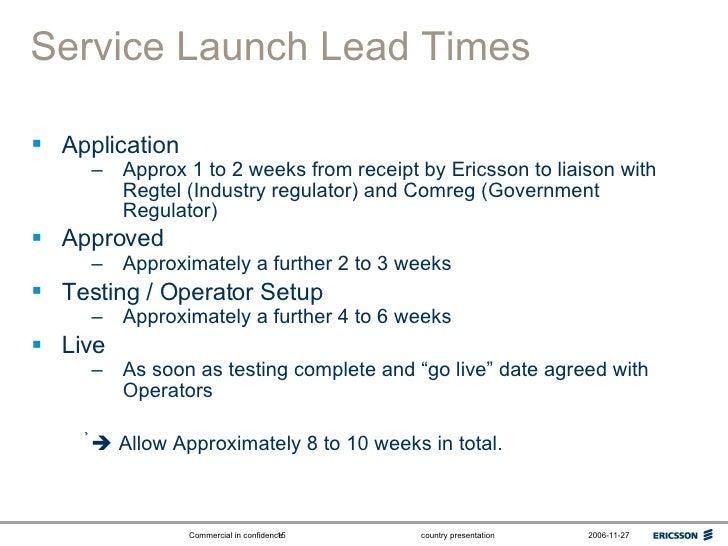 Service Launch Lead Times <ul><li>Application </li></ul><ul><ul><li>Approx 1 to 2 weeks from receipt by Ericsson to liaiso...
