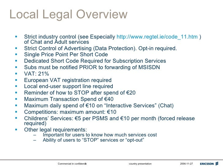 Local Legal Overview <ul><li>Strict industry control (see Especially  http://www.regtel.ie/code_11.htm  ) of Chat and Adul...