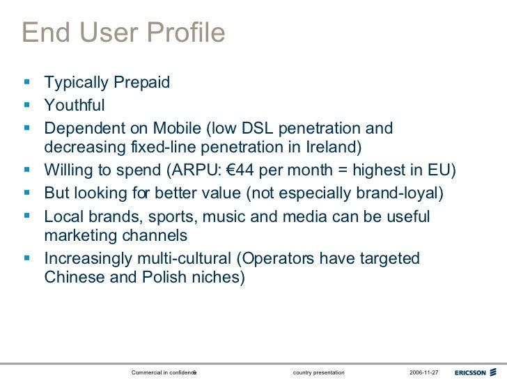 End User Profile <ul><li>Typically Prepaid </li></ul><ul><li>Youthful </li></ul><ul><li>Dependent on Mobile (low DSL penet...