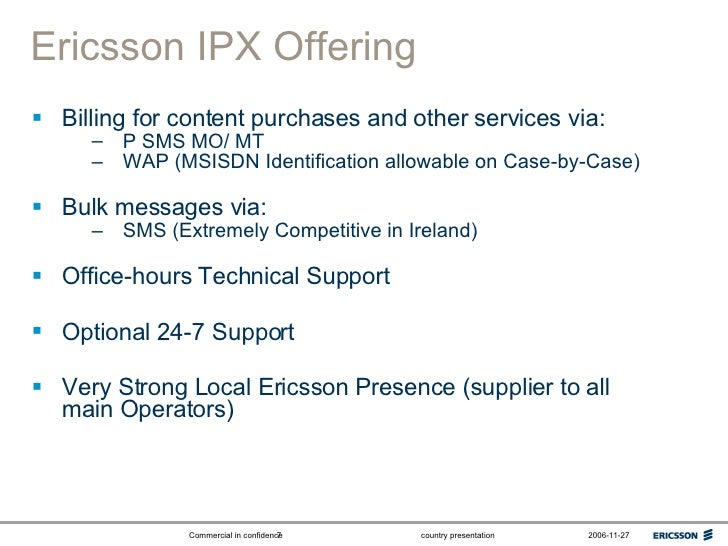 Ericsson IPX Offering <ul><li>Billing for content purchases and other services via: </li></ul><ul><ul><li>P SMS MO/ MT </l...