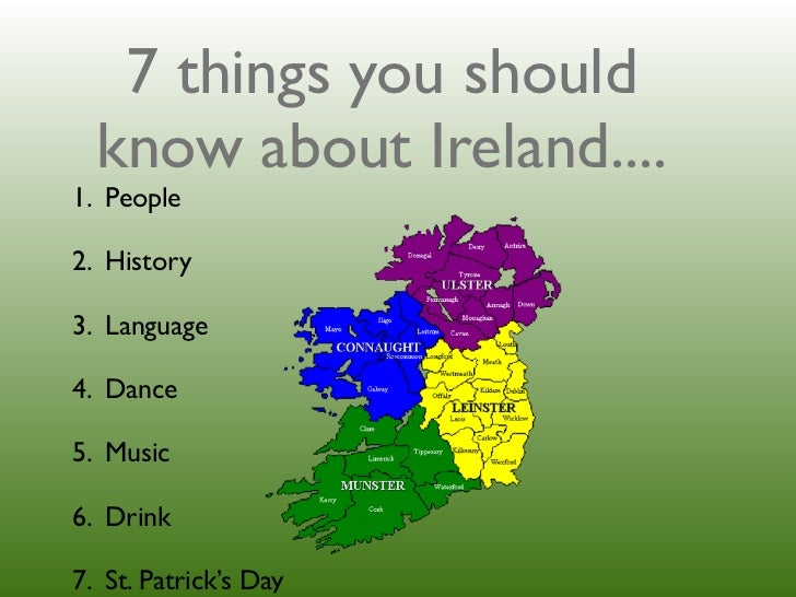 7 things you should  know about Ireland....1. People2. History3. Language4. Dance5. Music6. Drink7. St. Patrick's Day