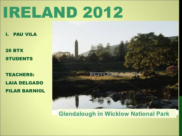 IRELAND 2012 <ul><li>PAU VILA  </li></ul><ul><li>26 BTX </li></ul><ul><li>STUDENTS  </li></ul><ul><li>TEACHERS:  </li></ul...