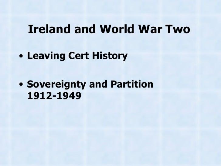 Ireland and World War Two   <ul><li>Leaving Cert History </li></ul><ul><li>Sovereignty and Partition 1912-1949 </li></ul>
