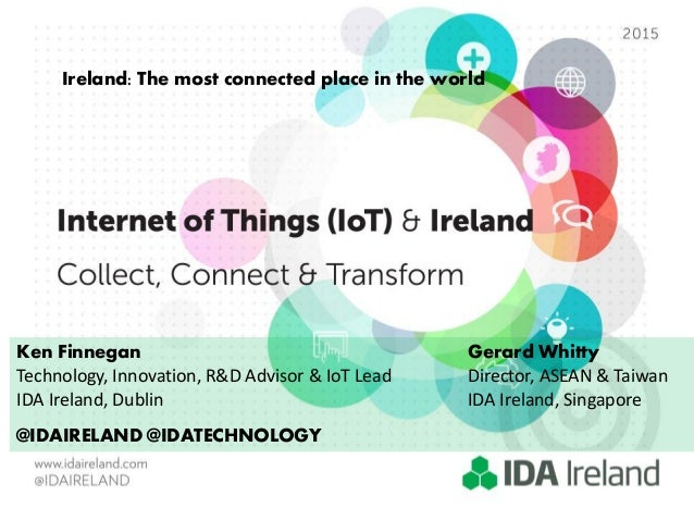 Ireland: The most connected place in the world Ken Finnegan Gerard Whitty Technology, Innovation, R&D Advisor & IoT Lead D...