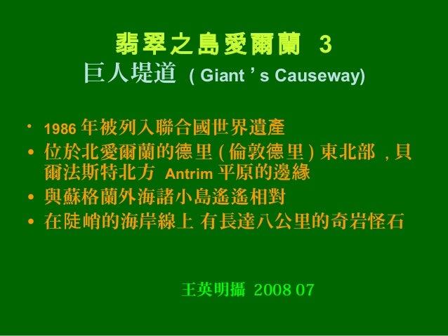 翡翠之島愛爾蘭 3    巨人堤道 ( Giant ' s Causeway)• 1986 年被列入聯合國世界遺產• 位於北愛爾蘭的德 里 ( 倫敦德 里 ) 東北部 , 貝  爾法斯特北方 Antrim 平原的邊緣• 與蘇格蘭外海諸小島遙遙相...