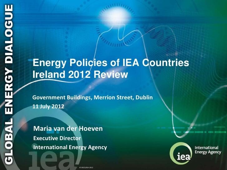 Energy Policies of IEA CountriesIreland 2012 ReviewGovernment Buildings, Merrion Street, Dublin11 July 2012Maria van der H...