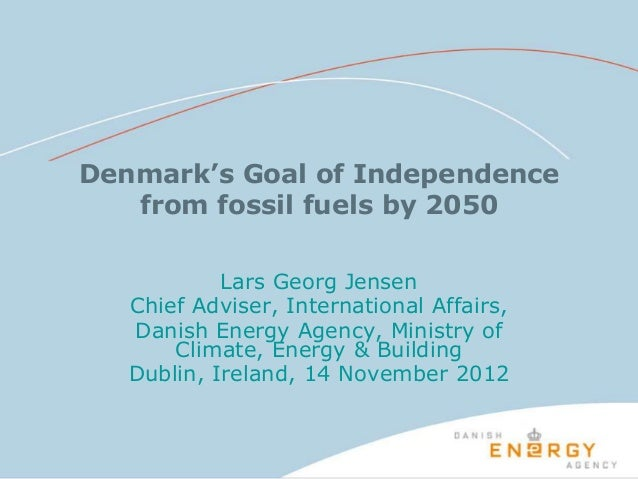 Denmark's Goal of Independence   from fossil fuels by 2050            Lars Georg Jensen   Chief Adviser, International Aff...